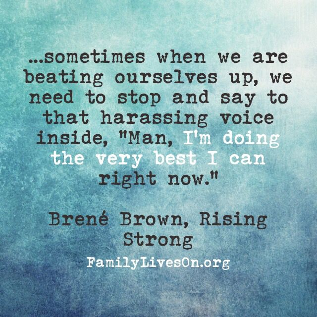 "...sometimes when we are beating ourselves up, we need to stop and say to that harassing voice inside, ""Man, I'm doing the very best I can right now."" Brené Brown, Rising Strong"