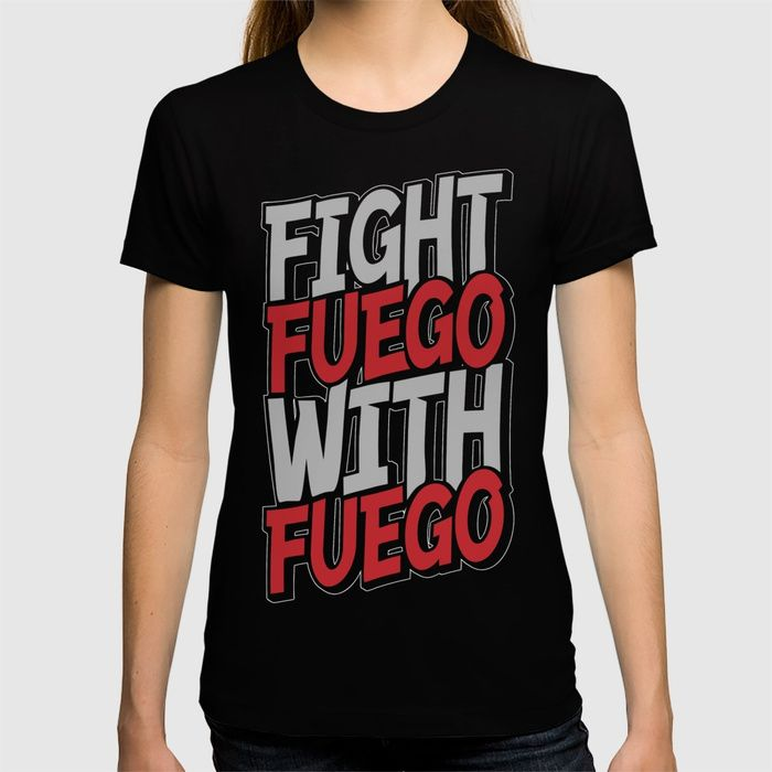 Buy Fight Fuego With Fuego T-shirt by grandeduc. Worldwide shipping available at Society6.com. Just one of millions of high quality products available.