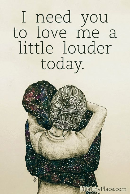 Quote on mental health: I need you to love me a little louder today. www.HealthyPlace.com