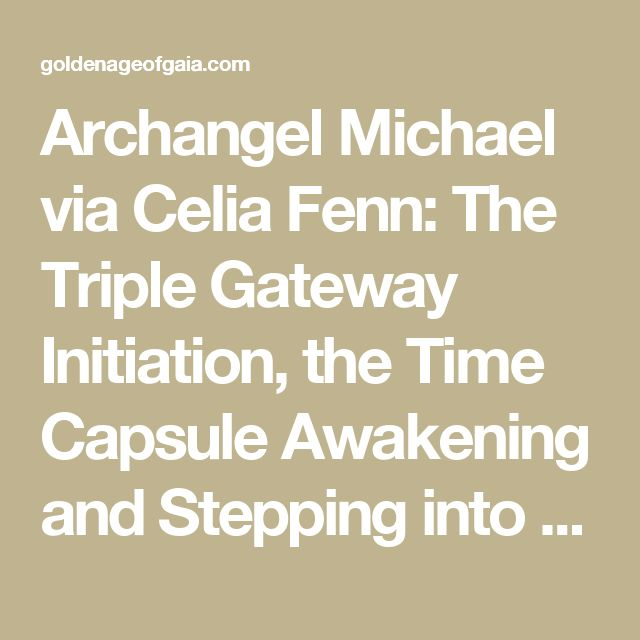 Archangel Michael via Celia Fenn:  The Triple Gateway Initiation, the Time Capsule Awakening and Stepping into Your New Soul Mission