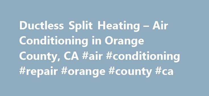 Ductless Split Heating – Air Conditioning in Orange County, CA #air #conditioning #repair #orange #county #ca http://tennessee.remmont.com/ductless-split-heating-air-conditioning-in-orange-county-ca-air-conditioning-repair-orange-county-ca/  # Orange County, CA Ductless Split Air Conditioning Heating Services How Ductless Split Heating and Air Conditioning Works A traditional air conditioner or heat pump works by producing heated or cooled air and then distributing it through ductwork to…