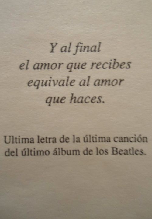 """Y al final el amor que recibes equivale al amor que haces"" - The Beatles"