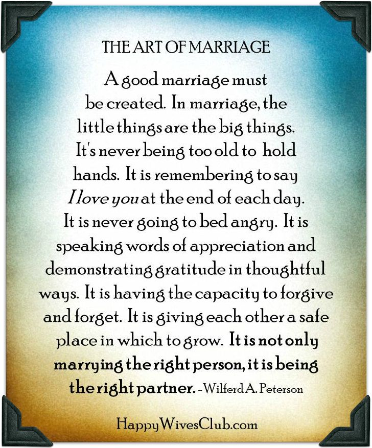 The Art of Marriage. A good marriage must be created. In marriage, the little things are the big things. It's never being too old to hold hands. It is remembering to say I love you at the end of each day..