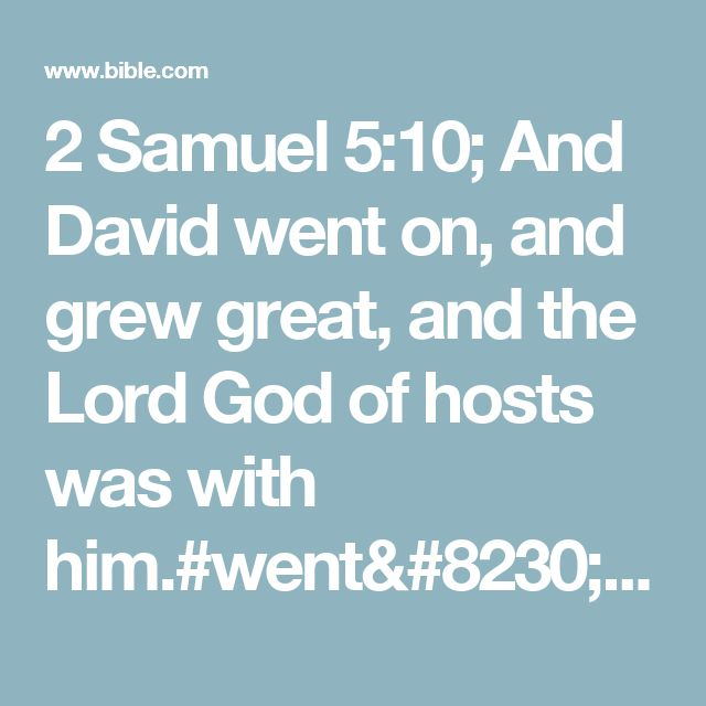 2 Samuel 5:10; And David went on, and grew great, and the Lord God of hosts was with him.#went…: Heb. went, going and growing