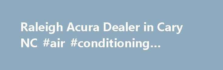 Raleigh Acura Dealer in Cary NC #air #conditioning #raleigh #nc http://entertainment.nef2.com/raleigh-acura-dealer-in-cary-nc-air-conditioning-raleigh-nc/  # Acura Dealer in Cary, NC Leith Acura proudly serves the greater Cary area with the best new. used and certified pre-owned Acura cars and SUVs. Conveniently located in Cary, Leith Acura serves other NC cities such as Raleigh, Durham, Chapel Hill and Wake Forest. New Acura Dealer in Cary The premier Acura dealership in Cary, Leith Acura…