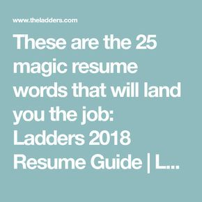 These are the 25 magic resume words that will land you the job: Ladders 2018 Resume Guide | Ladders | Business News & Career Advice