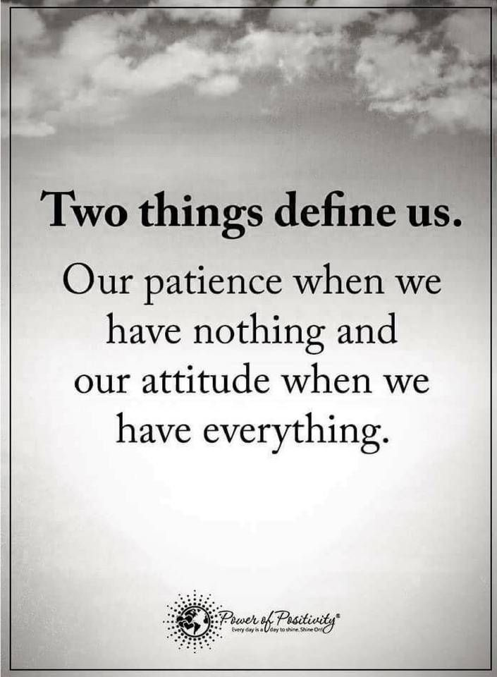 life lessons Two things define us. Our patience when we have nothing and our attitude when we have everything.