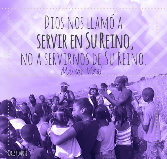"""""""Dios nos llamó a servir en Su Reino, no a servirnos de Su Reino"""". - Marcos Vidal."""
