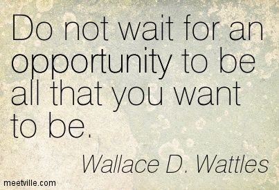 do no wait for opportunity to be all you want to be. Wallace d. watttles www,
