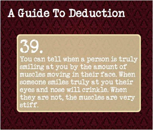 39: You can tell when a person is truly smiling at you by the amount of muscles moving in their face. When someone smiles truly at you their eyes and nose will crinkly. When they are not, the muscles are very stiff.