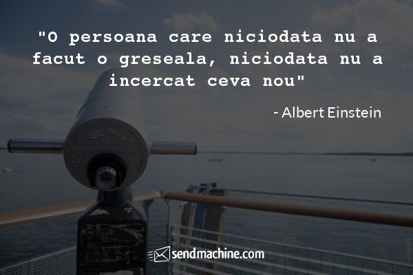 """O persoana care niciodata nu a facut o greseala, niciodata nu a incercat ceva nou"" - Albert Einstein"