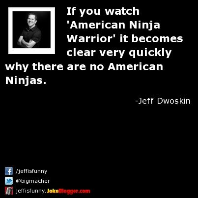 If you watch 'American Ninja Warrior' it becomes clear very quickly why there are no American Ninjas. -  by Jeff Dwoskin