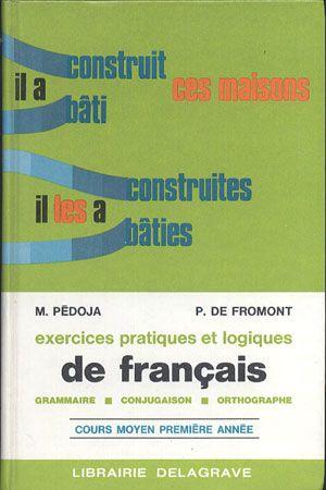 Exercices pratiques et logiques de français (Grammaire - Conjugaison - Orthographe). Cours moyen. Prèmiere année, M. Pédoja, P. de Fromont, Librairie Delagrave, 1975, http://www.antykwariat.nepo.pl/exercices-pratiques-et-logiques-de-fran%C4%82%C2%A7ais-grammaire-p-12910.html