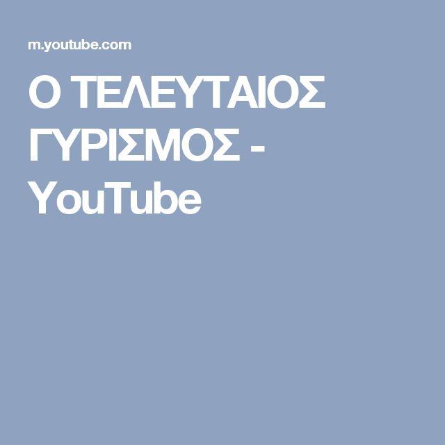 Ο ΤΕΛΕΥΤΑΙΟΣ ΓΥΡΙΣΜΟΣ - YouTube