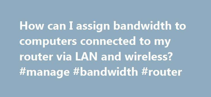 How can I assign bandwidth to computers connected to my router via LAN and wireless? #manage #bandwidth #router http://mississippi.remmont.com/how-can-i-assign-bandwidth-to-computers-connected-to-my-router-via-lan-and-wireless-manage-bandwidth-router/  # Popular Topics MakeUseOf Top Deals August 13, 2011 at 9:52 am depending on how your network is set up. If you have a router that controls your network you can get into the setup menu for it through a browser and specify the allowed bandwidth…