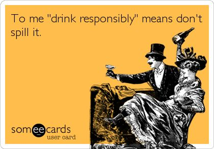 """where's my sister when i need her????    drink responsibly"""" =don't spill it."""