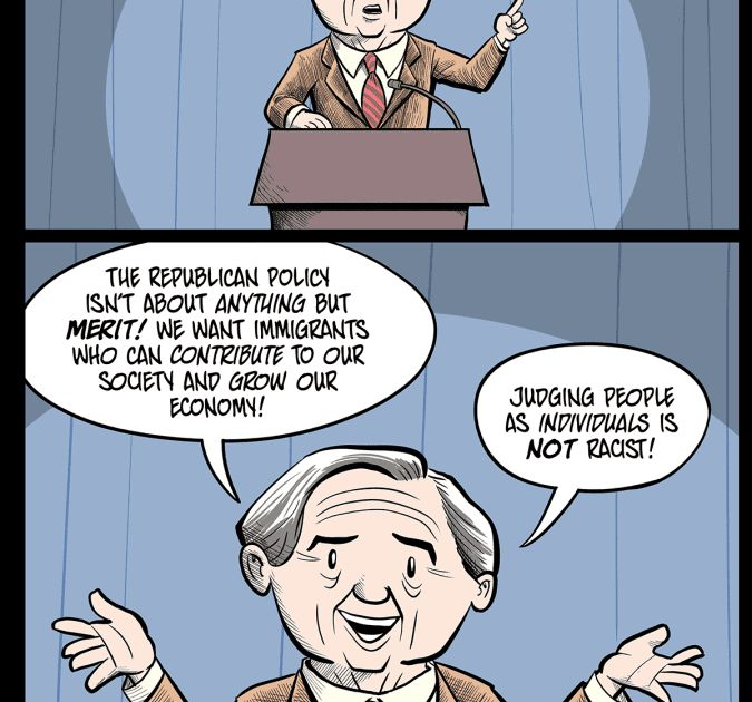 This cartoon was first published on Spliter .  If you enjoy these cartoons and you can spare it please support my Patreon! A $1 pledge means a lot.  Transcript of cartoon:  Panel 1 A middle-aged or older man handsome in a grandfatherly way stands behind a podium wearing a brown suit. He looks stern and serious and raises his left index finger into the air as he speaks.  MAN: Republican Immigration policy is NOT racist! American first is not racist! Merit-based is not racist!  Panel 2 A…