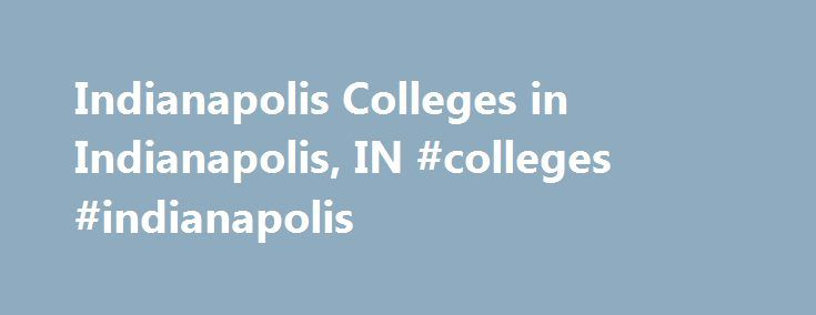 Indianapolis Colleges in Indianapolis, IN #colleges #indianapolis http://internet.nef2.com/indianapolis-colleges-in-indianapolis-in-colleges-indianapolis/  # Indianapolis Colleges Indianapolis is the Indiana's most populous city, hosting eight universities and various colleges. The universities include: Butler University, Indiana University-Purdue University Indianapolis (IUPUI), Ivy Tech Community College of Indiana, Marian College, Martin University, Oakland City University Indianapolis…