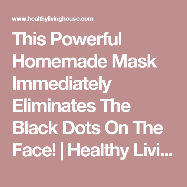 This Powerful Homemade Mask Immediately Eliminates The Black Dots On The Face!   Healthy Living House