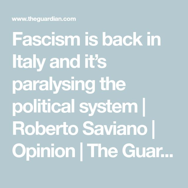 Fascism is back in Italy and it's paralysing the political system   Roberto Saviano   Opinion   The Guardian