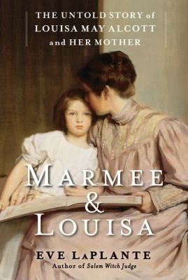 Marmee and Louisa: The Untold Story of Louisa May Alcott and Her Mother by Eve LaPlante.  inviting cover art.