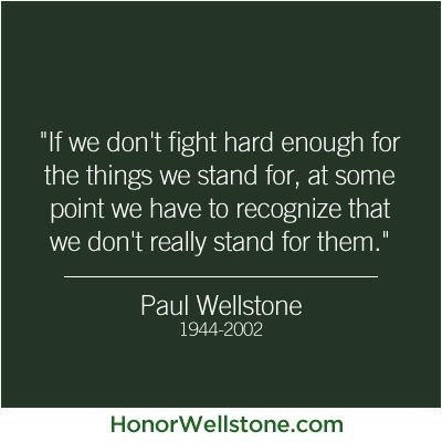 """If we don't fight hard enough for the things we stand for, at some point we have to recognize that we don't really stand for them."" -- Sen. Paul Wellstone (1944-2002)"