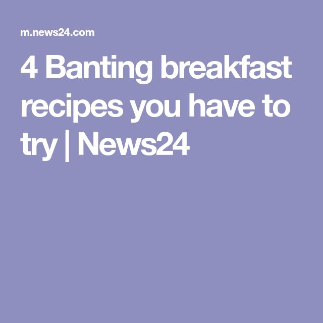 4 Banting breakfast recipes you have to try | News24