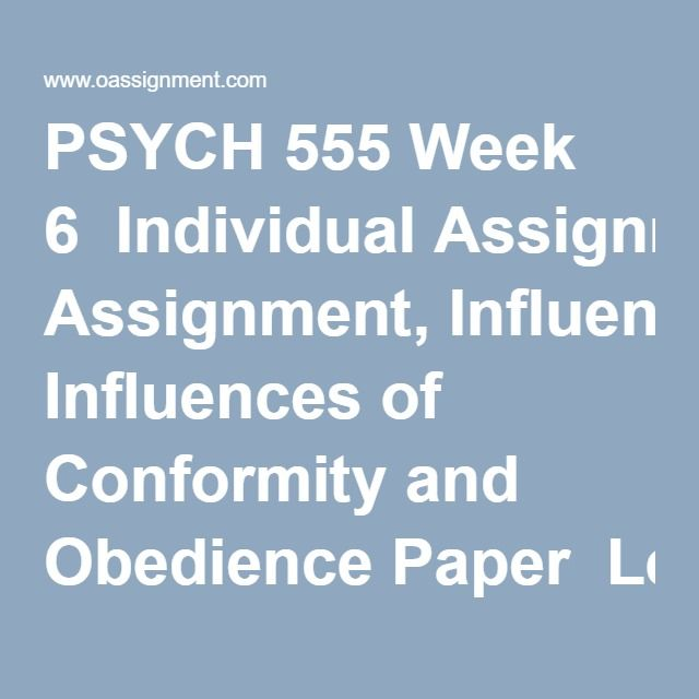 PSYCH 555 Week 6  Individual Assignment, Influences of Conformity and Obedience Paper  Learning Team Assignment, Social Psychology in Action Presentation
