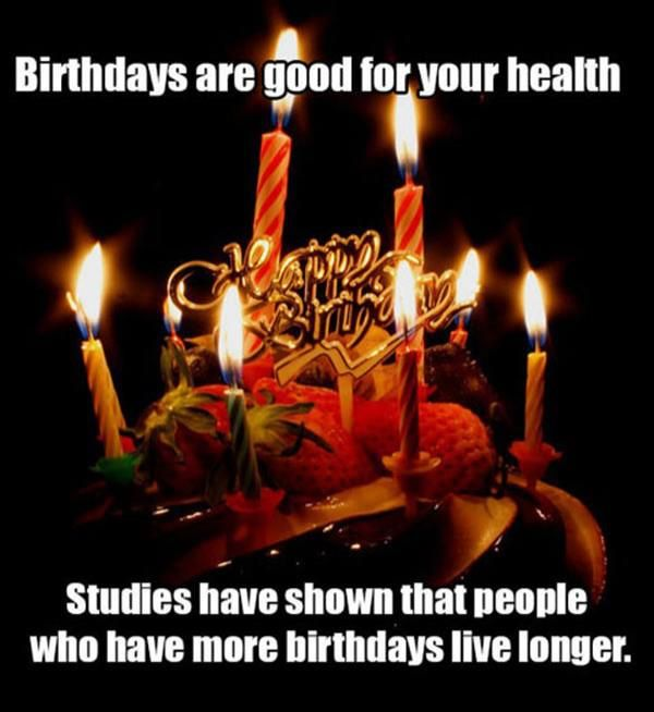 Studies have shown that people who have more birthdays live longer. ; ) lol