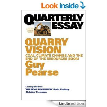 Quarterly Essay 33 Quarry Vision: Coal, Climate Change and the End of the Resources Boom eBook: Guy Pearse: Amazon.com.au: Kindle Store