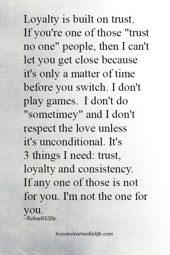 "Loyalty is built on trust. If you're one of those ""trust no one"" people, then I can't let you get close because it's only a matter of time before you switch. I don't play games. I don't do ""sometimey"
