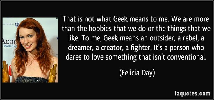 Geek means an outsider, a rebel, a dreamer, a creator, a fighter. It's a person who dares to love something that isn't conventional. Precisely! Gotta love Felicia Day
