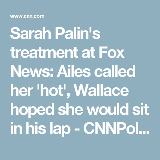 Sarah Palin's treatment at Fox News: Ailes called her 'hot', Wallace hoped she would sit in his lap - CNNPolitics.com