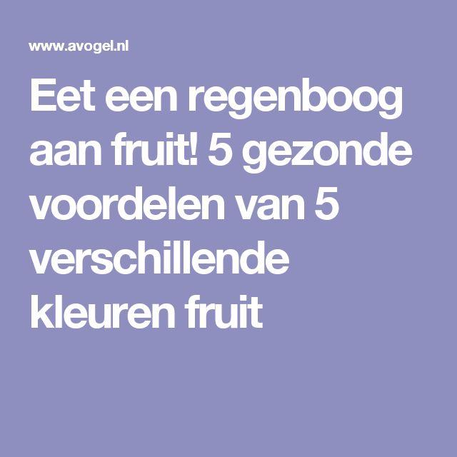 Eet een regenboog aan fruit!  5 gezonde voordelen van 5 verschillende kleuren fruit