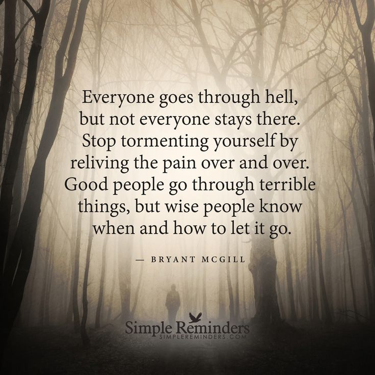 Everyone goes through hell Everyone goes through hell, but not everyone stays there. Stop tormenting yourself by reliving the pain over and over. Good people go through terrible things, but wise people know when and how to let it go. — Bryant McGill