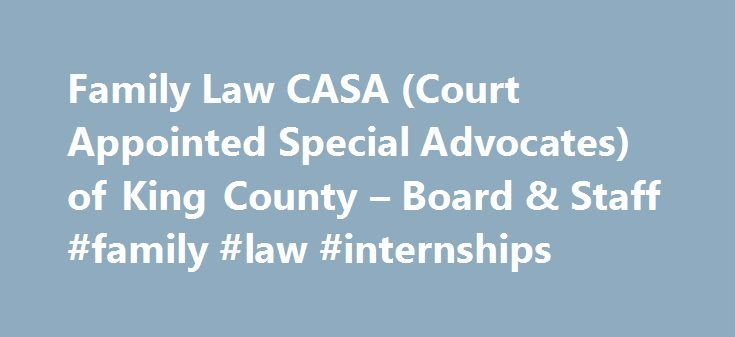 Family Law CASA (Court Appointed Special Advocates) of King County – Board & Staff #family #law #internships http://attorney.nef2.com/family-law-casa-court-appointed-special-advocates-of-king-county-board-staff-family-law-internships/  # Simone van Rheenan CASA STAFF Roxanne is an attorney who also has experience in child development, social services and education. Roxanne most recently served as the Director of Continuing Education for Seattle University School of Law and King County Bar…