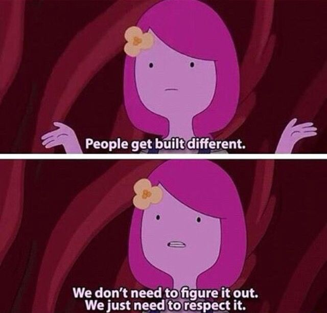 """People get built different. We don't have to figure it out. We just need to respect it."" Princess Bubblegum 
