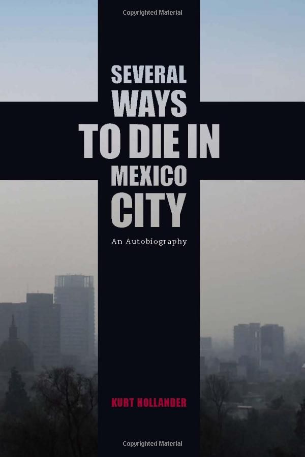 Several Ways to Die in Mexico City: An Autobiography of Death in Mexico City: Kurt Hollander: 9781936239481: Amazon.com: Books