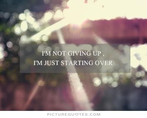 I'm not giving up, i'm just starting over. PictureQuotes.com