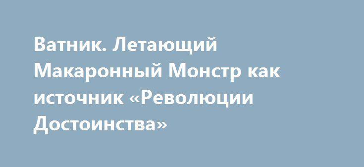 Ватник. Летающий Макаронный Монстр как источник «Революции Достоинства» http://rusdozor.ru/2016/10/04/vatnik-letayushhij-makaronnyj-monstr-kak-istochnik-revolyucii-dostoinstva/  Когда украинцы начали движение к своему незалежному счастью, произошло две вещи. Первая: украинцы поверили в нереальную идею. В то, что Европа сделает им хорошо просто за красивые вышиванки. Вторая – украинцы надели на головы кастрюли. Всегда чувствовал, что эти два ...