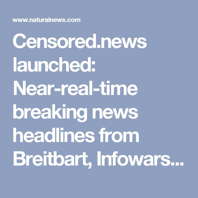 Censored.news launched: Near-real-time breaking news headlines from Breitbart, Infowars, NaturalNews, Zero Hedge, Activist Post, Daily Sheeple and more – NaturalNews.com