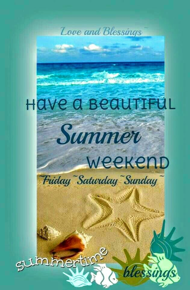 Blessings have a beautiful Summer weekend ....Friday, Saturday & Sunday
