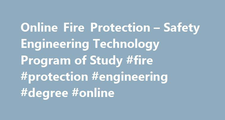 Online Fire Protection – Safety Engineering Technology Program of Study #fire #protection #engineering #degree #online http://mississippi.nef2.com/online-fire-protection-safety-engineering-technology-program-of-study-fire-protection-engineering-degree-online/  # Online Fire Protection Safety Engineering Technology Program of Study CHE 102/102L General Chemistry II/Lab CON 303 Statics Strength of Materials CON 322 Construction Structural Design MAT 234 Calculus I MAT 224 Calculus II PHY 201…