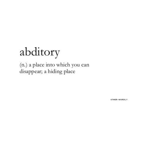 ABDITORY (n) a place into which you can disappear; a hiding place- Everyone needs one