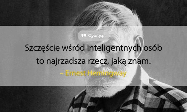 Szczęście wśród inteligentnych osób to najrzadsza rzecz, jaką znam.