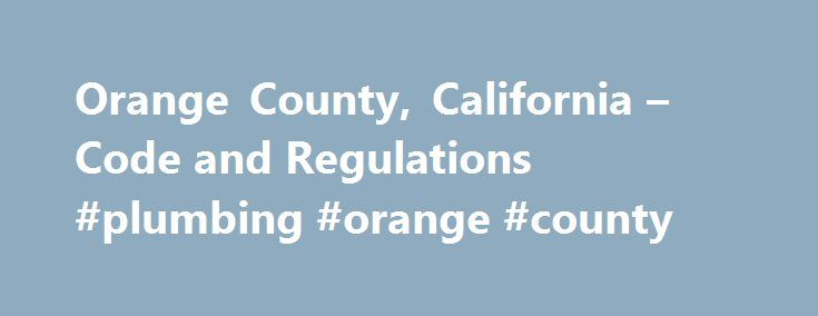 Orange County, California – Code and Regulations #plumbing #orange #county http://louisiana.nef2.com/orange-county-california-code-and-regulations-plumbing-orange-county/  # Codes and Regulations General Plan Land Records Subdivision Code Zoning Code Orange County Local CEQA Procedures Manual Building Codes Building Code – California Building Code 2016, California Residential Code 2013, Energy Code- California Energy Code 2016 and California Green Building Standards Code 2016, Adopted and…