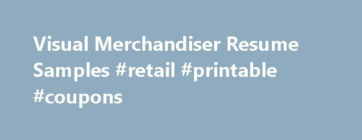 Visual Merchandiser Resume Samples #retail #printable #coupons http://retail.nef2.com/visual-merchandiser-resume-samples-retail-printable-coupons/  #visual merchandiser jobs # Visual Merchandiser resume samples Visual Merchandisers play a crucial role in retail stores as they promote brands using visual strategies. Basic work activities listed on most Visual Merchandiser resumes are creating display designs, developing pricing and tag concepts, researching consumer behavior, liaising with…