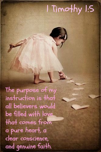 1 Timothy 1:5 (NLT) - The purpose of my instruction is that all believers would be filled with love that comes from a pure heart, a clear conscience, and genuine faith.