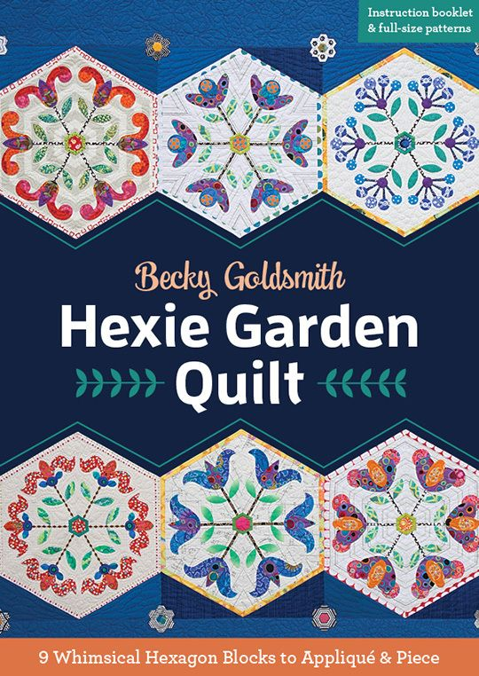 Hexie Garden Quilt: 9 Whimsical Hexagon Blocks to Applique & Piece by Becky Goldsmith of Piece O' Cake Designs