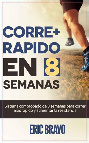 Como Correr Mas Rapido: Como Correr Mas Rapido en 8 Semanas-Eric Bravo-Lib...